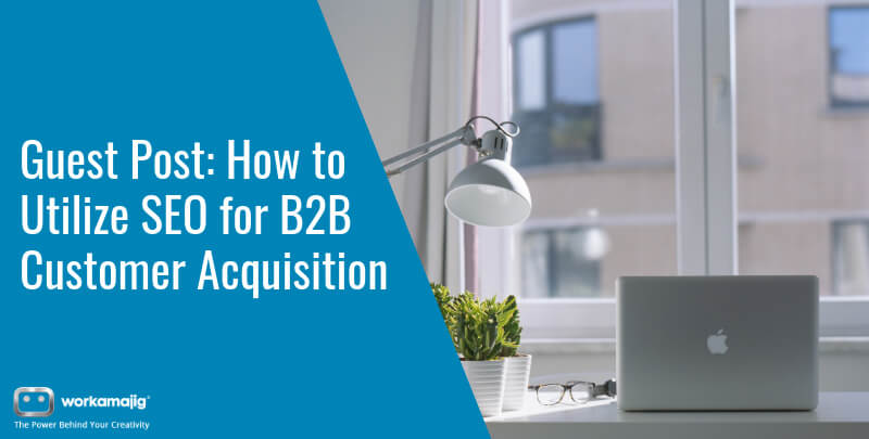 Guest Post: How to Utilize SEO for B2B Customer Acquisition